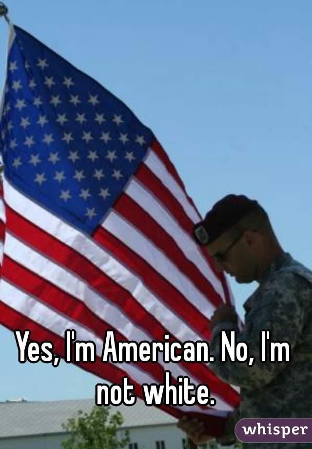 Yes, I'm American. No, I'm not white.