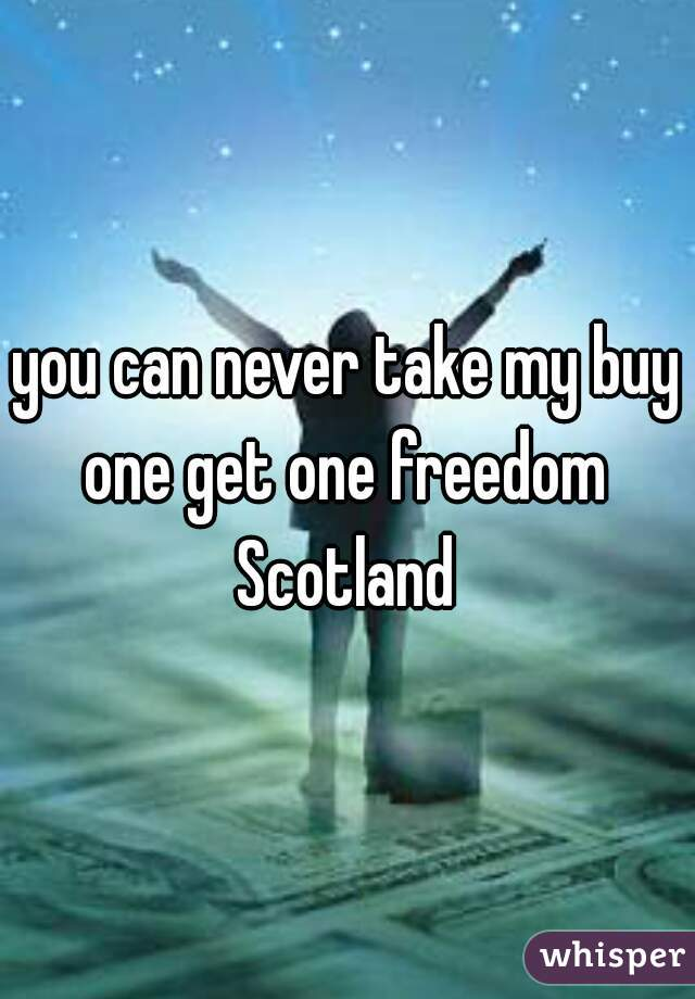 you can never take my buy one get one freedom  Scotland