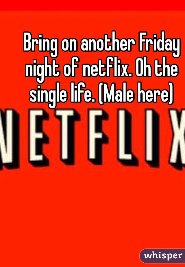 Bring on another Friday night of netflix. Oh the single life. (Male here)