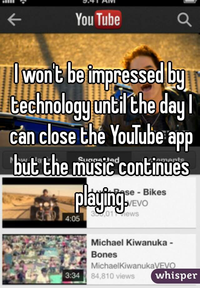 I won't be impressed by technology until the day I can close the YouTube app but the music continues playing.