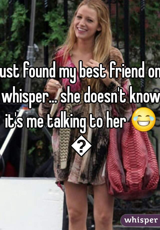 just found my best friend on whisper... she doesn't know it's me talking to her 😂 😂