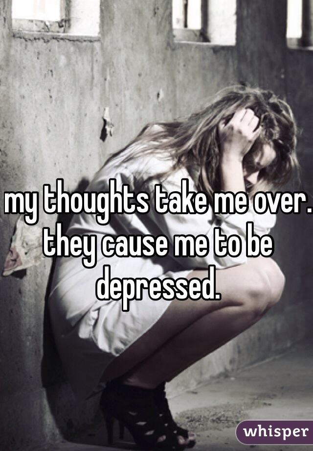 my thoughts take me over. they cause me to be depressed.