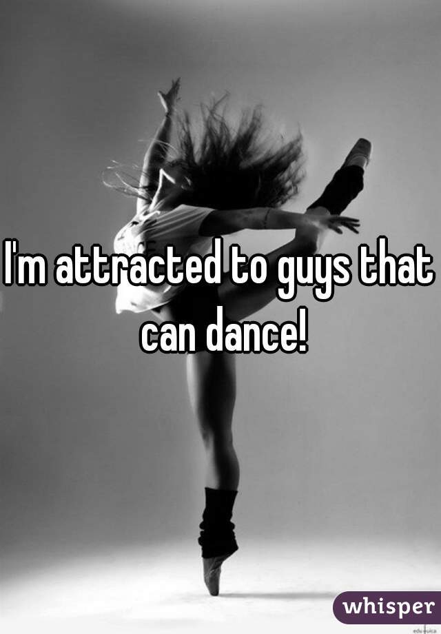 I'm attracted to guys that can dance!