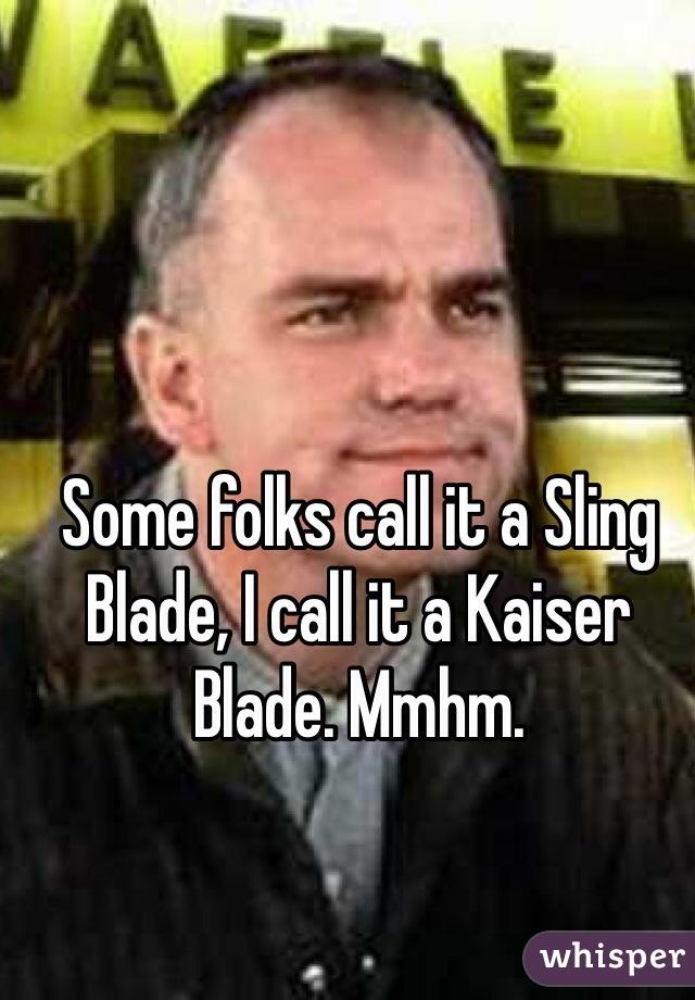 Some folks call it a Sling Blade, I call it a Kaiser Blade. Mmhm.