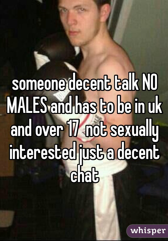 someone decent talk NO MALES and has to be in uk and over 17  not sexually interested just a decent chat