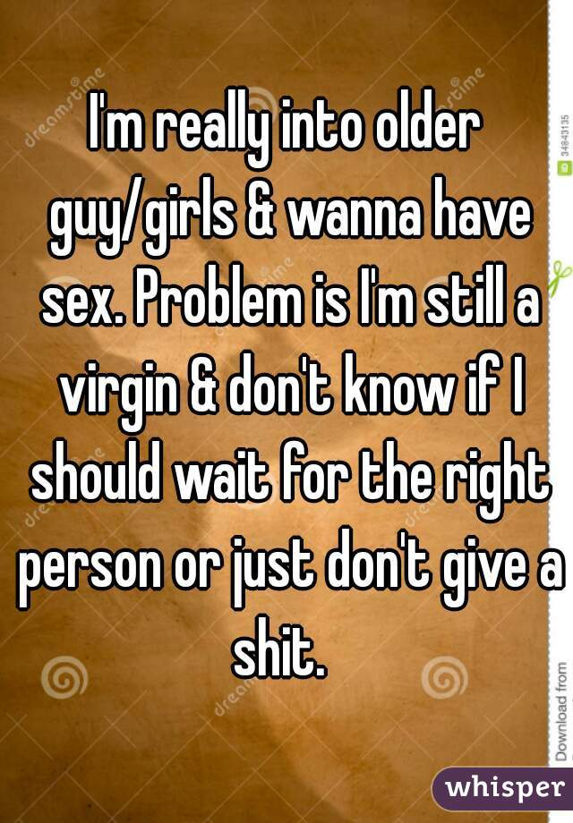 I'm really into older guy/girls & wanna have sex. Problem is I'm still a virgin & don't know if I should wait for the right person or just don't give a shit.