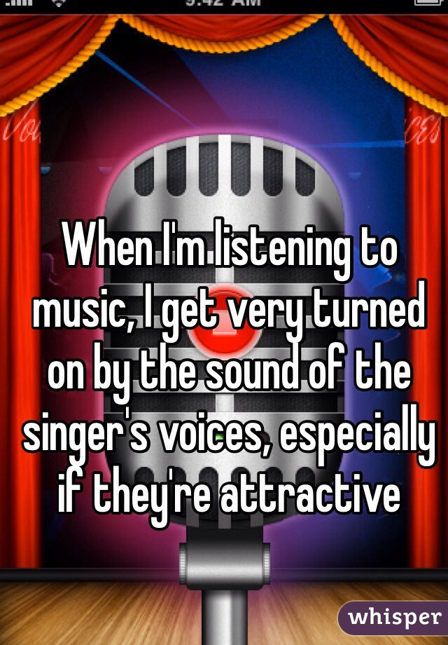 When I'm listening to music, I get very turned on by the sound of the singer's voices, especially if they're attractive