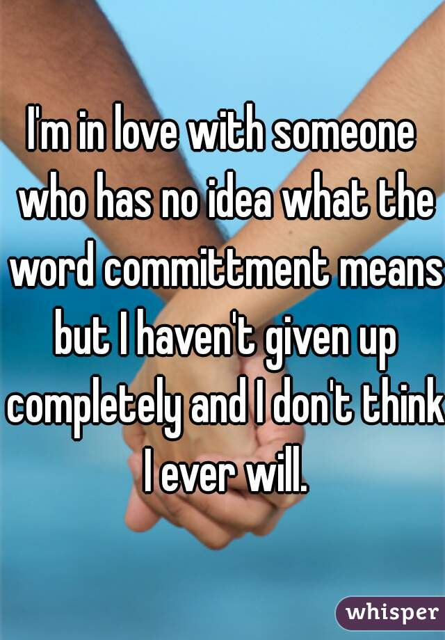 I'm in love with someone who has no idea what the word committment means but I haven't given up completely and I don't think I ever will.