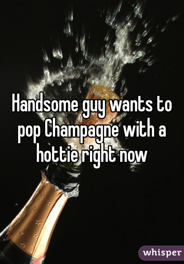 Handsome guy wants to pop Champagne with a hottie right now