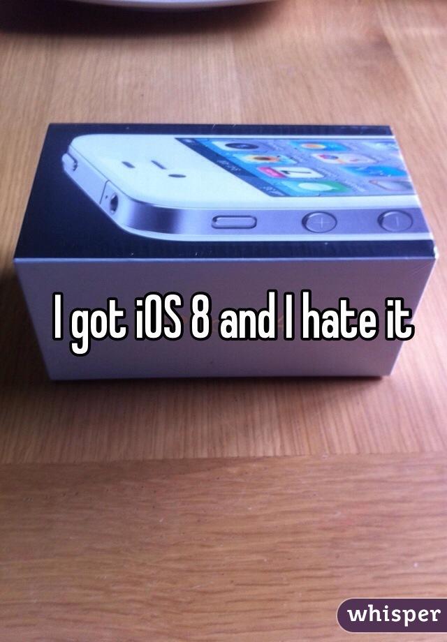 I got iOS 8 and I hate it