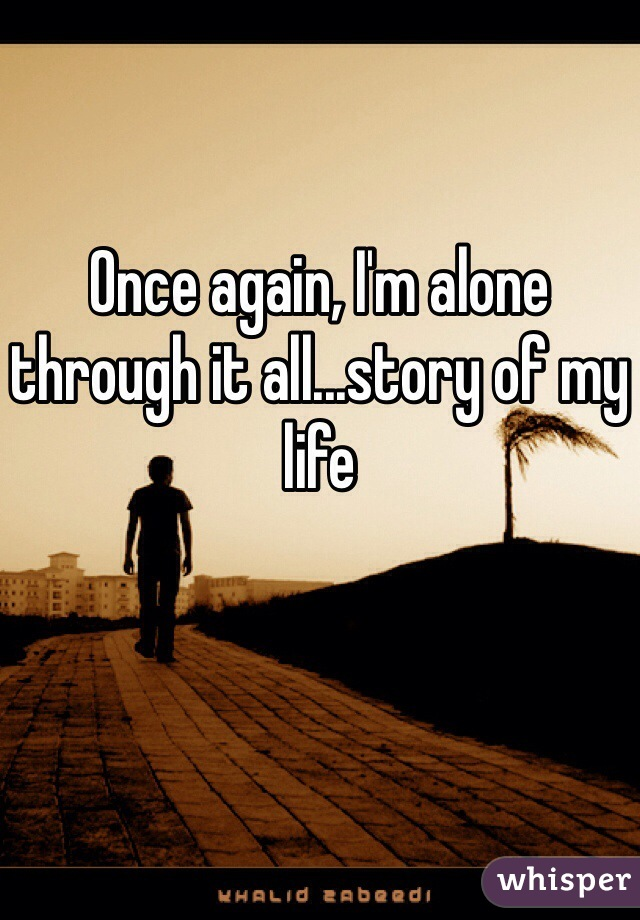 Once again, I'm alone through it all...story of my life