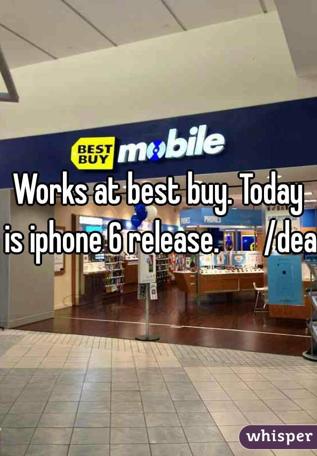 Works at best buy. Today is iphone 6 release.       /dead