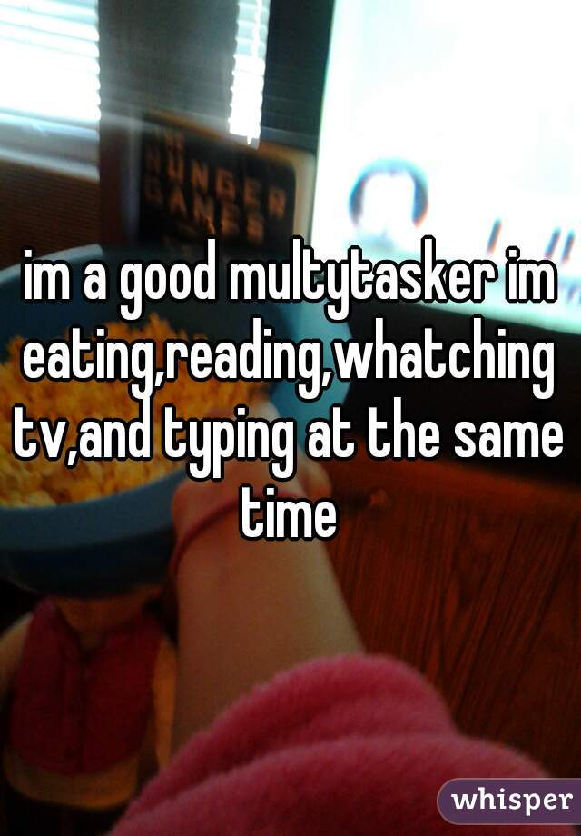 im a good multytasker im eating,reading,whatching tv,and typing at the same time