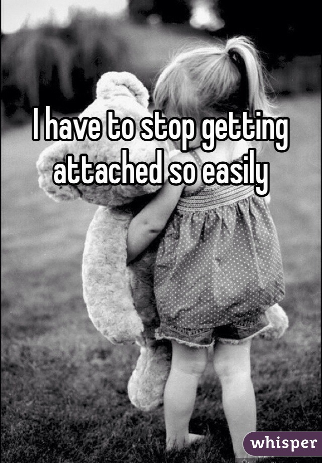 I have to stop getting attached so easily