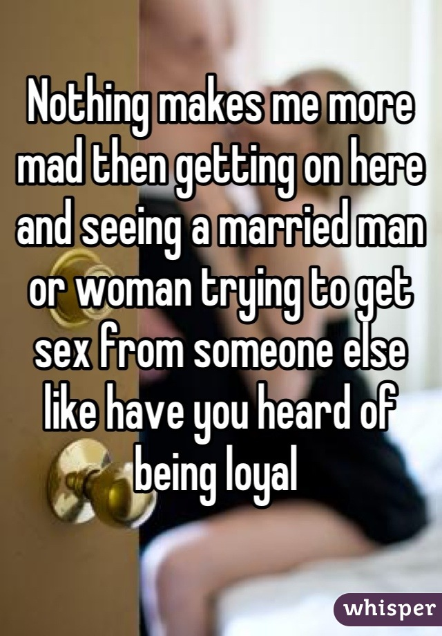 Nothing makes me more mad then getting on here and seeing a married man or woman trying to get sex from someone else like have you heard of being loyal