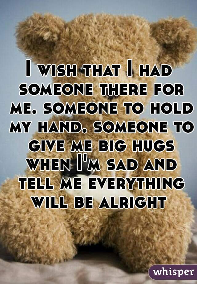 I wish that I had someone there for me. someone to hold my hand. someone to give me big hugs when I'm sad and tell me everything will be alright