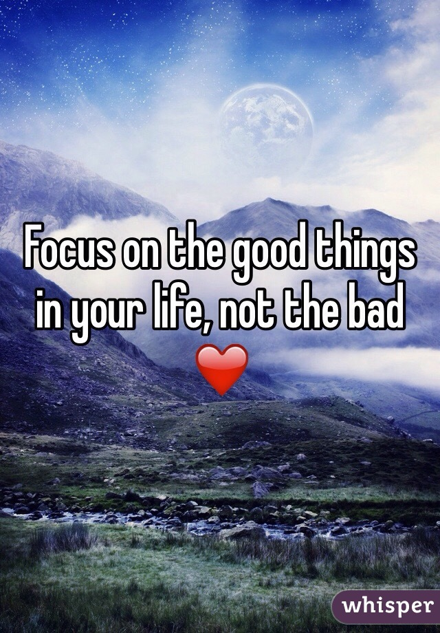 Focus on the good things in your life, not the bad ❤️