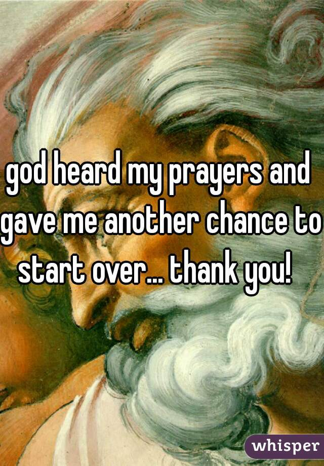 god heard my prayers and  gave me another chance to start over... thank you!