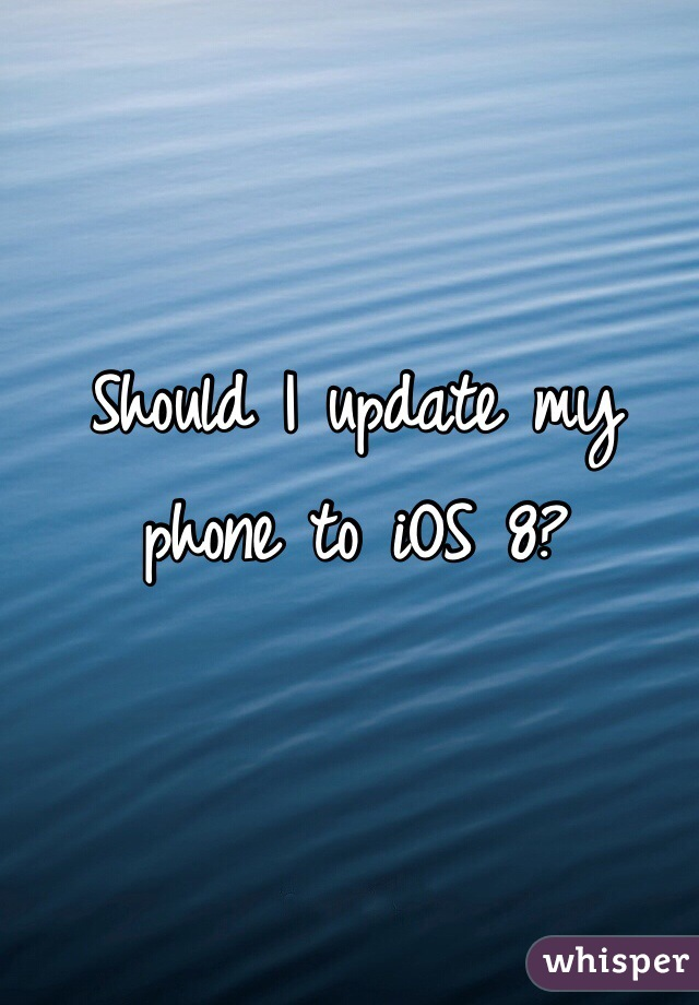Should I update my phone to iOS 8?
