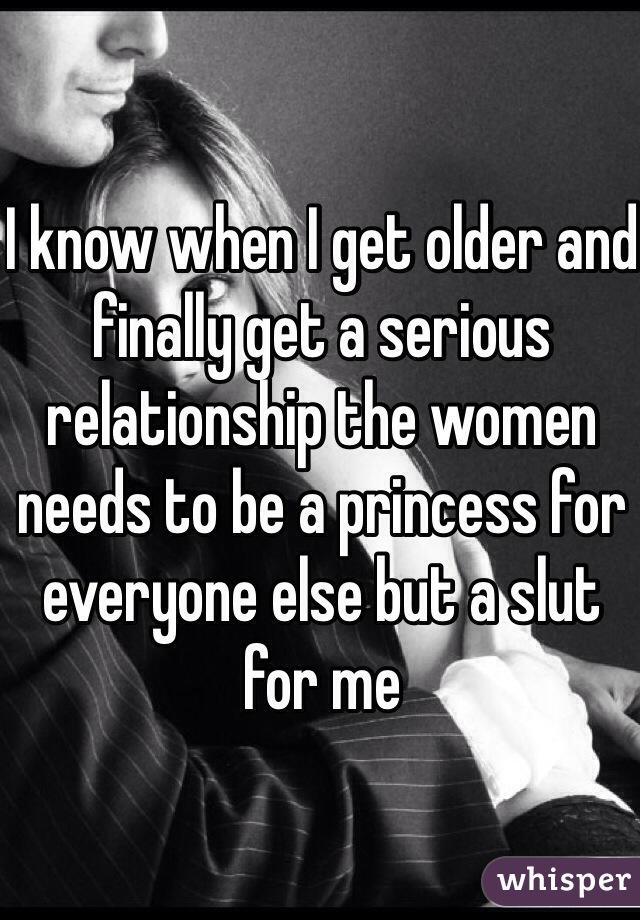 I know when I get older and finally get a serious relationship the women needs to be a princess for everyone else but a slut for me