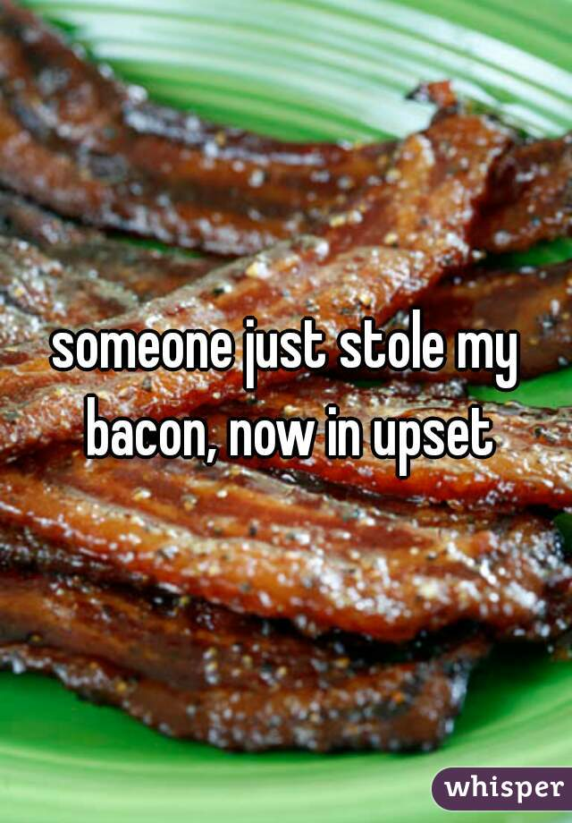 someone just stole my bacon, now in upset