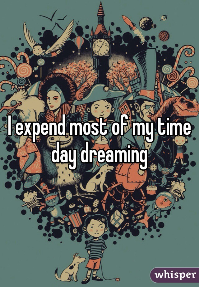 I expend most of my time  day dreaming