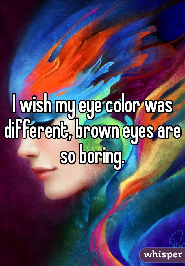 I wish my eye color was different, brown eyes are so boring.
