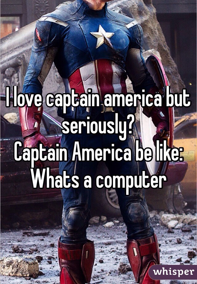 I love captain america but seriously? Captain America be like: Whats a computer