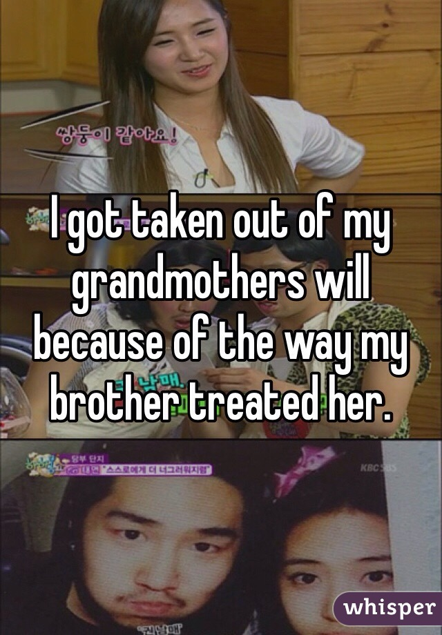 I got taken out of my grandmothers will because of the way my brother treated her.