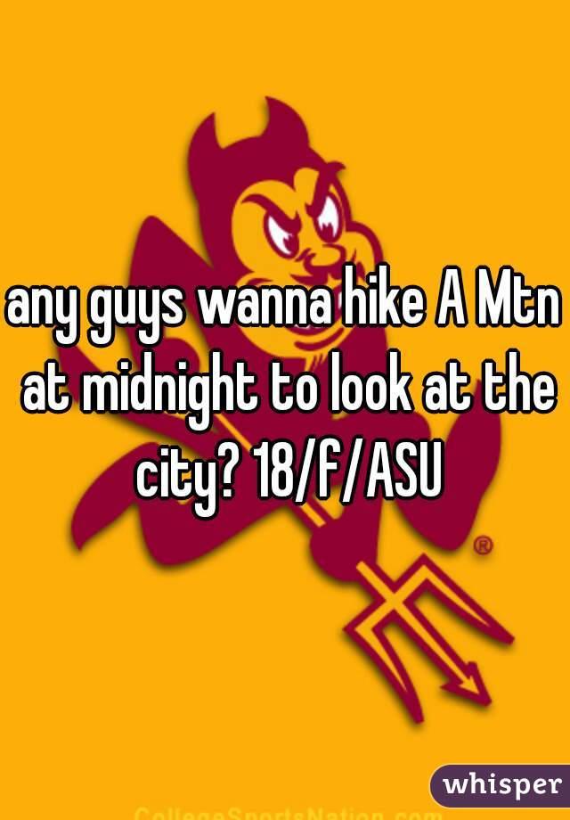 any guys wanna hike A Mtn at midnight to look at the city? 18/f/ASU