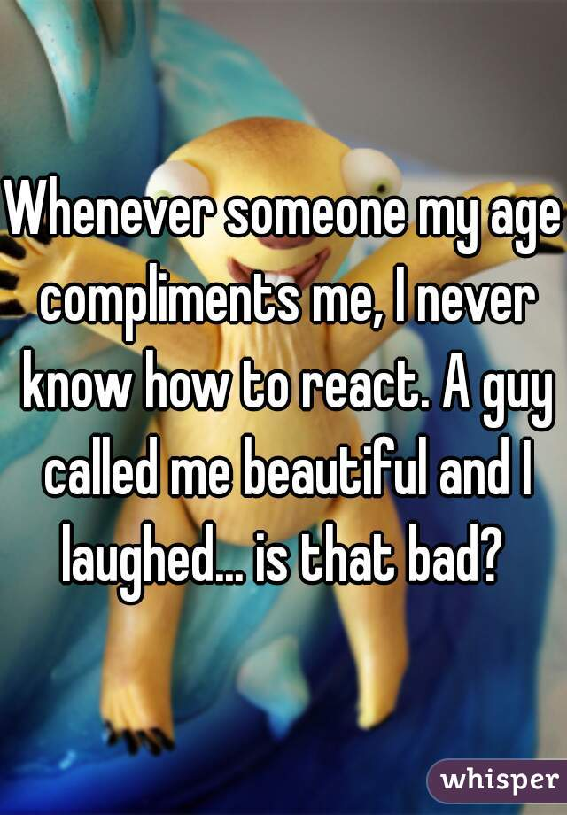 Whenever someone my age compliments me, I never know how to react. A guy called me beautiful and I laughed... is that bad?