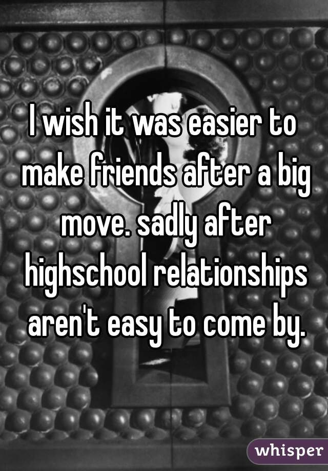 I wish it was easier to make friends after a big move. sadly after highschool relationships aren't easy to come by.