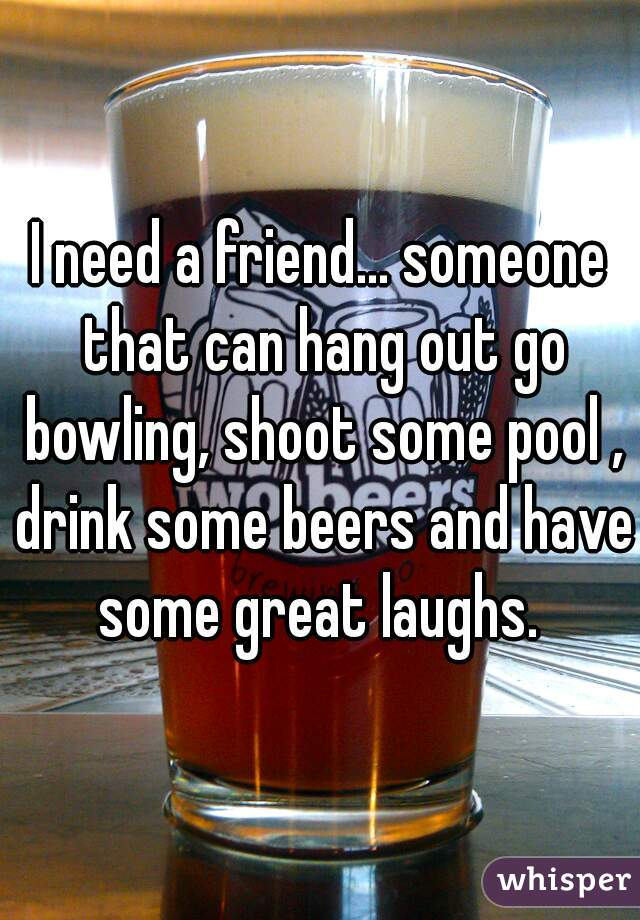 I need a friend... someone that can hang out go bowling, shoot some pool , drink some beers and have some great laughs.