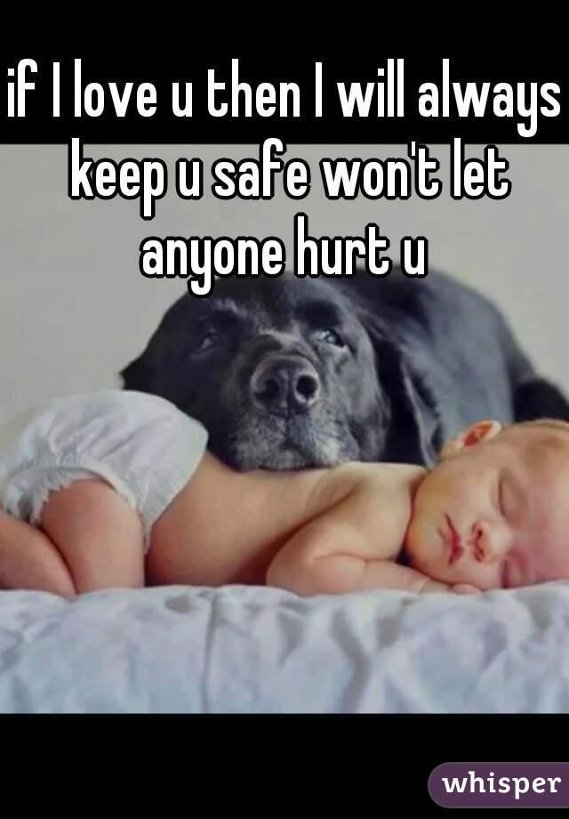 if I love u then I will always keep u safe won't let anyone hurt u