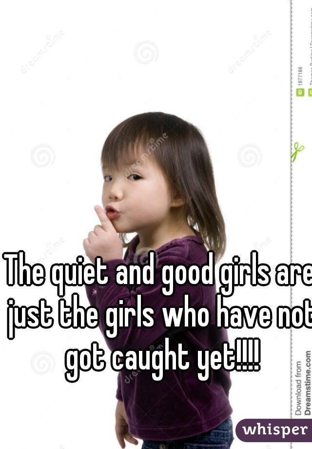 The quiet and good girls are just the girls who have not got caught yet!!!!