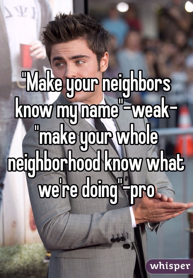 """Make your neighbors know my name""-weak- ""make your whole neighborhood know what we're doing""-pro"