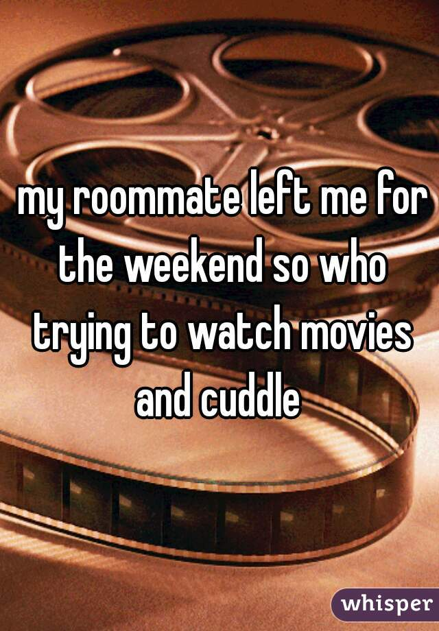 my roommate left me for the weekend so who trying to watch movies and cuddle