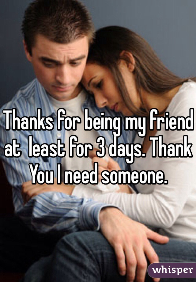 Thanks for being my friend at  least for 3 days. Thank You I need someone.