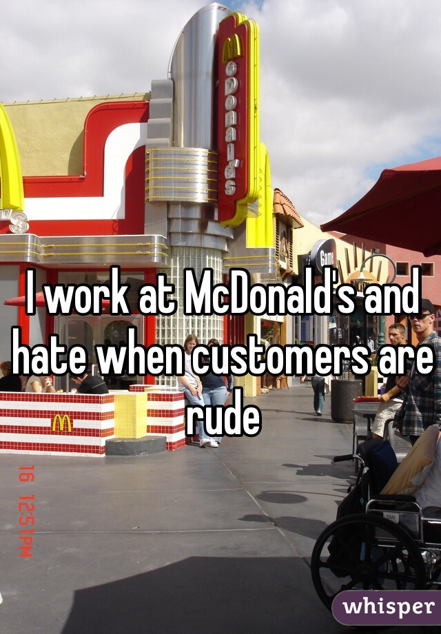 I work at McDonald's and hate when customers are rude