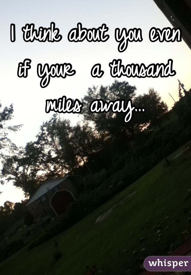 I think about you even if your  a thousand miles away…