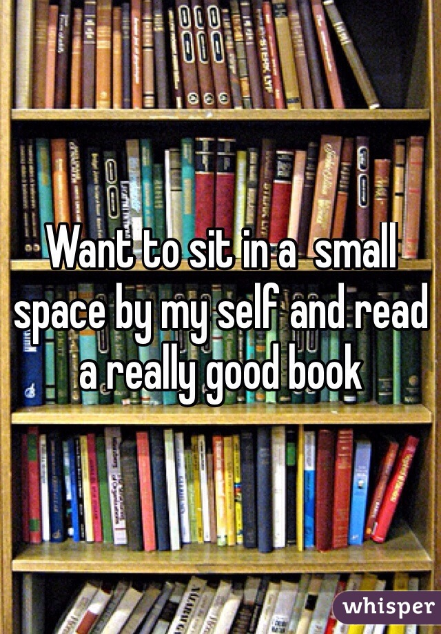 Want to sit in a  small space by my self and read a really good book