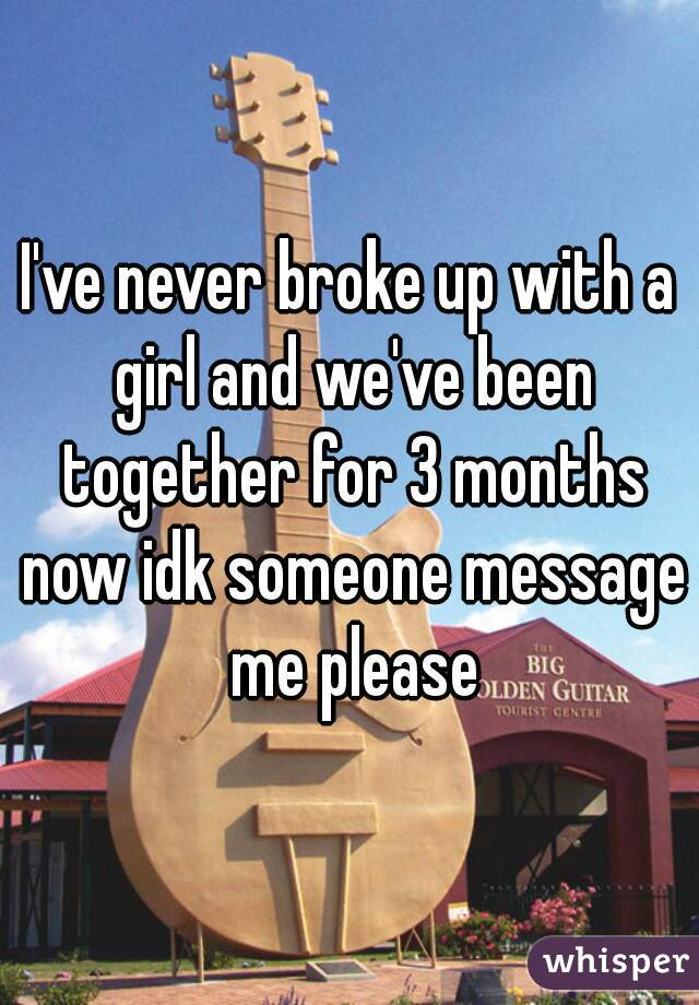 I've never broke up with a girl and we've been together for 3 months now idk someone message me please