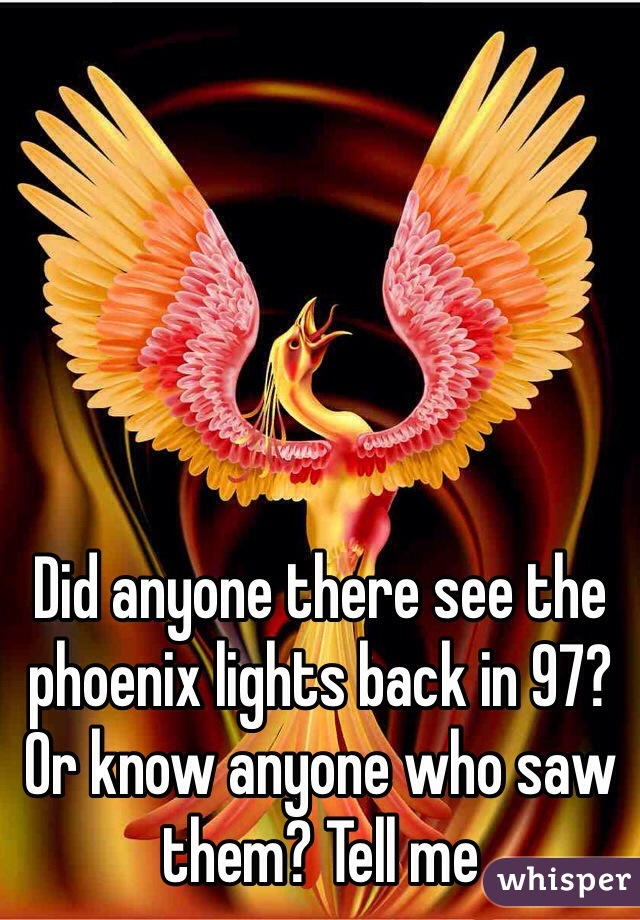 Did anyone there see the phoenix lights back in 97? Or know anyone who saw them? Tell me