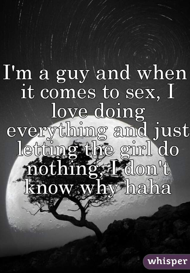 I'm a guy and when it comes to sex, I love doing everything and just letting the girl do nothing, I don't know why haha