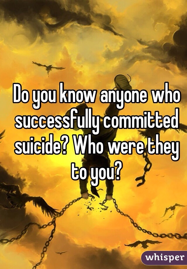 Do you know anyone who successfully committed suicide? Who were they to you?