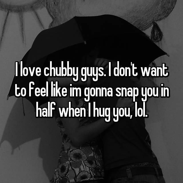 I love chubby guys. I don't want to feel like im gonna snap you in half when I hug you, lol.