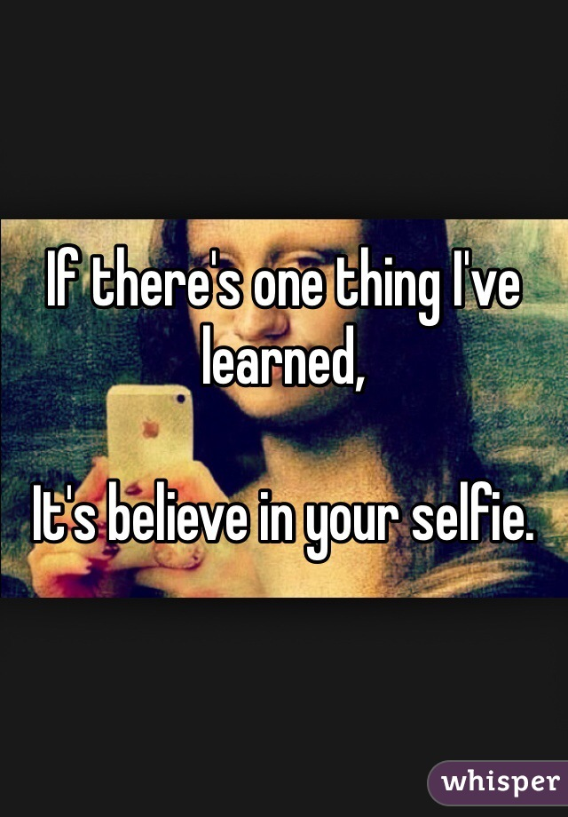 If there's one thing I've learned,   It's believe in your selfie.