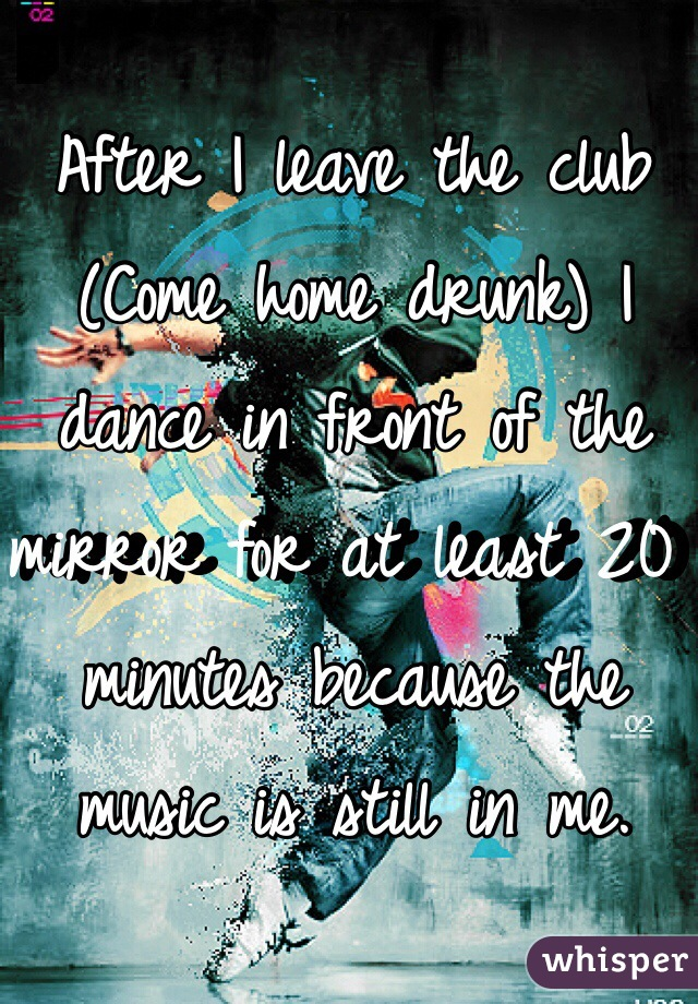 After I leave the club (Come home drunk) I dance in front of the mirror for at least 20 minutes because the music is still in me.