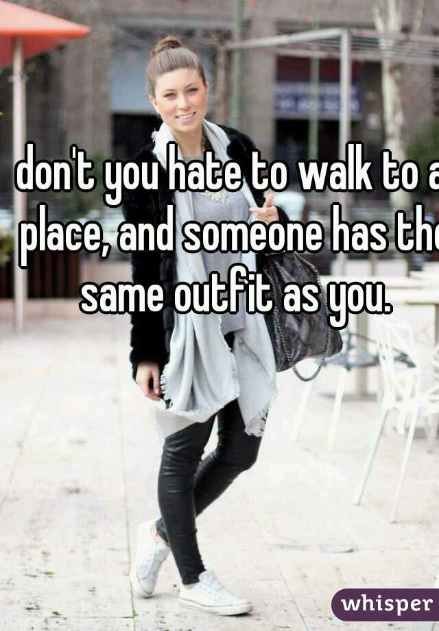 don't you hate to walk to a place, and someone has the same outfit as you.