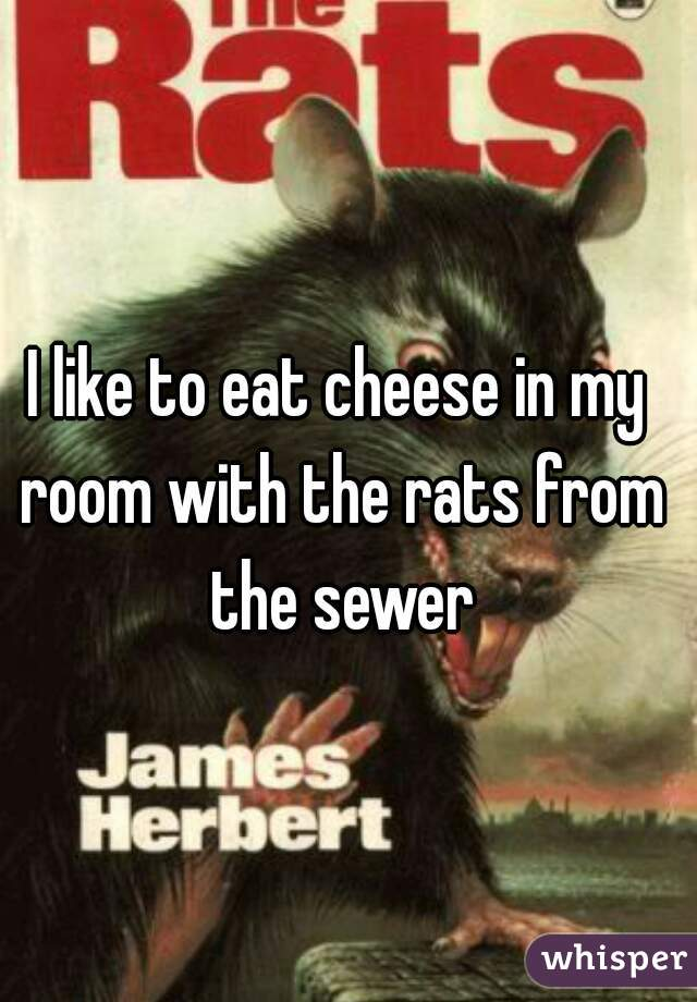 I like to eat cheese in my room with the rats from the sewer